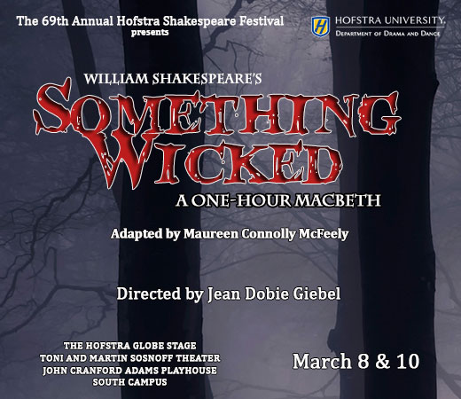 Hofstra University, Department of Drama and Dance, The 69th Annual Hofstra Shakespeare Festival presents William Shakespeare's Something Wicked A One-Hour Macbeth. Adapted by Maureen Connolly McFeely. Directed by Jean Dobie Giebel. The Hofstra Globe Stage, Martin and Toni Sosnoff Theater, John Cranford Adams Playhouse, South Campus, March 8 & 10