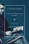 Julia Markus, J. Anthony Froude: The Last Undiscovered Great Victorian