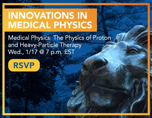 Innovations in Medical Physics: The Physics of Proton and Heavy-Particle Therapy | Wed., 1/17 @ 7 p.m. EST | RSVP
