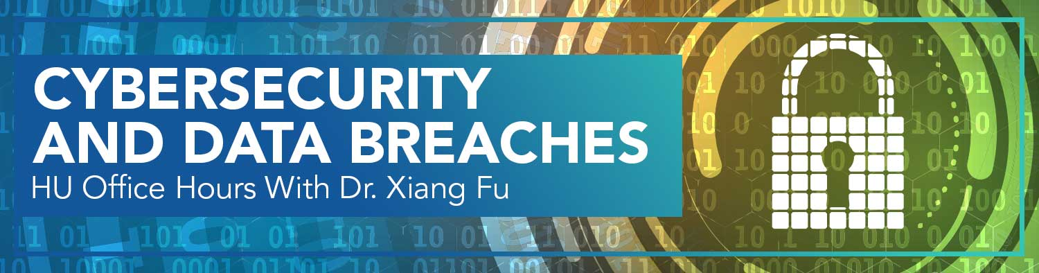Cybersecurity and Data Breaches: HU Office Hours With Dr. Xiang Fu