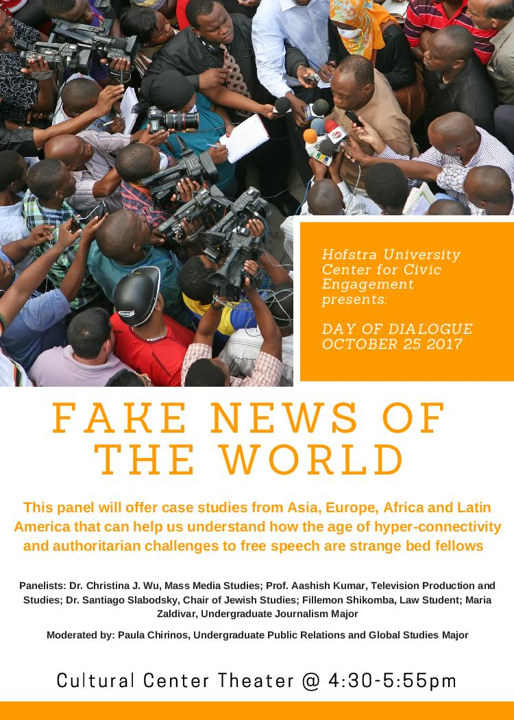 Hofstra University Center for Civic Engagement presents:  DAY OF DIALOGUE OCTOBER 25 2017 FAKE NEWS OF THE WORLD Cultural Center Theater @ 4:30-5:55pm  This panel will offer case studies from Asia, Europe, Africa and Latin America that can help us understand how the age of hyper-connectivity and authoritarian challenges to free speech are strange bed fellows  Panelists: Dr. Christina J. Wu, Mass Media Studies; Prof. Aashish Kumar, Television Production and Studies; Dr. Santiago Slabodsky, Chair of Jewish Studies; Fillemon Shikomba, Law Student; Maria Zaldivar, Undergraduate Journalism Major  Moderated by: Paula Chirinos, Undergraduate Public Relations and Global Studies Major