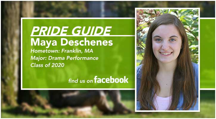 Pride Guide: Maya Deschenes | Hometown: Franklin, MA | Major: Drama Performance | Class of 2020 | Find us on Facebook