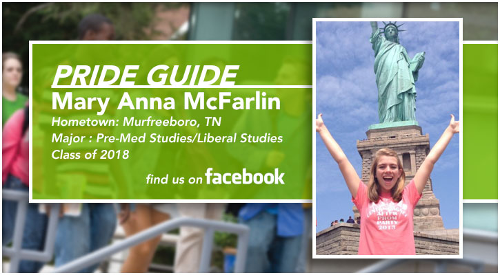 Pride Guide: Mary Anna McFarlin | Hometown: Murfreeboro, TN | Major: Pre-Med Studies/Liberal Studies | Class of 2018 | Find us on Facebook