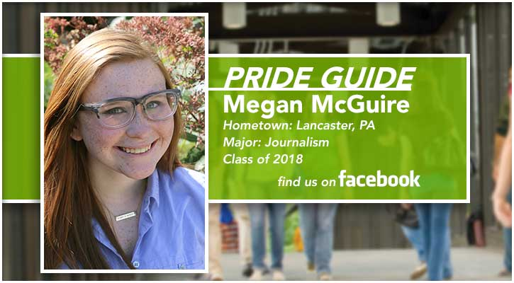 Pride Guide: Megan McGuire | Hometown: Lancaster, PA | Major: Journalism | Class of 2018 | Find us on Facebook