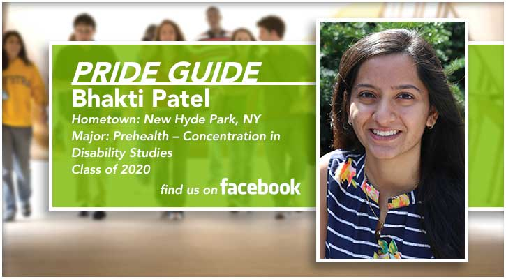 Pride Guide: Bhakti Patel | Hometown: New Hyde Park, NY | Major: Prehealth – Concentration in Disability Studies | Class of 2020 | Find us on Facebook