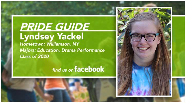 Pride Guide: Lyndsey Yackel | Hometown: Williamson, NY | Majors: Education, Drama Performance | Class of 2020 | Find us on Facebook