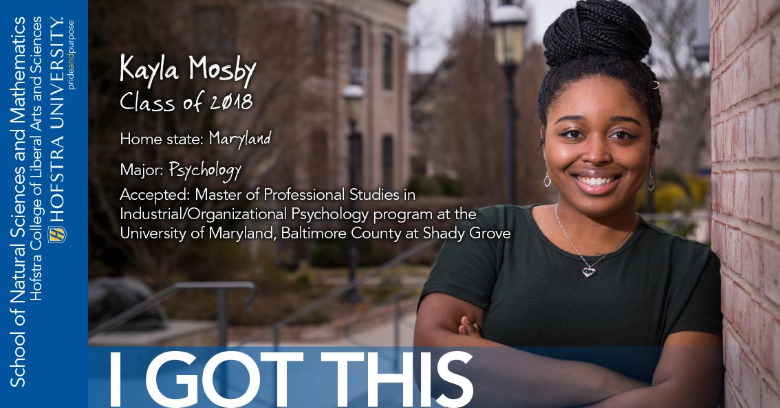 Kayla Mosby Class of 2018 Home state: Maryland Major: Psychology Accepted: Master of Professional Studies in Industrial/Organizational Psychology program at the University of Maryland, Baltimore County at Shady Grove - I Got This