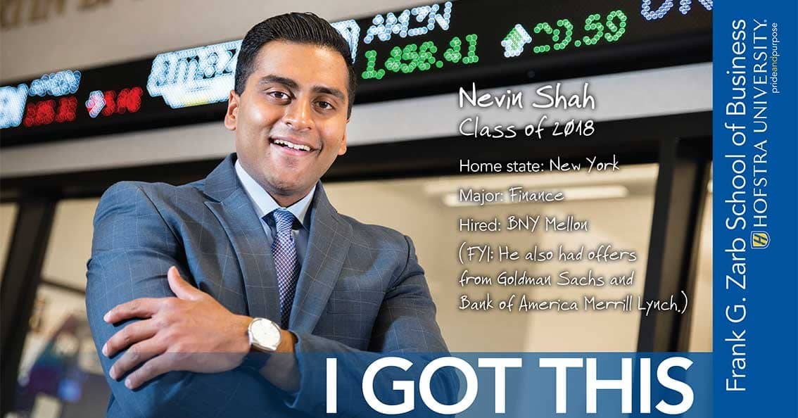 Nevin Shah Class of 2018 Home state: New York Major: Finance Hired: BNY Mellon (FYI: He also had offers from Goldman Sachs and Bank of America Merrill Lynch.) - I Got This
