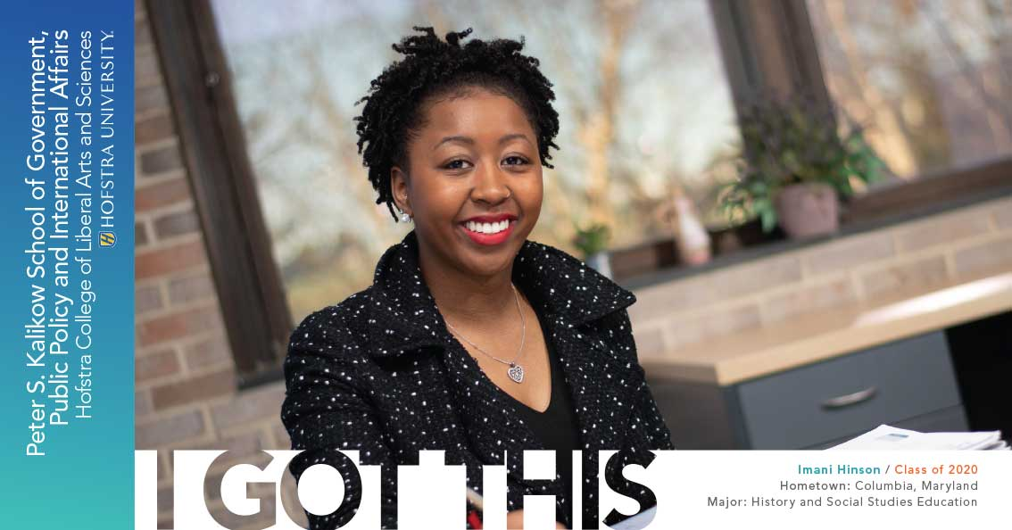 Imani Hinson / Class of 2020 Hometown: Columbia, Maryland; Major: History and Social Studies Education - I Got This; Peter S. Kalikow School of Government, Public Policy and International Affairs; Hofstra College of Liberal Arts and Sciences; Hofstra University