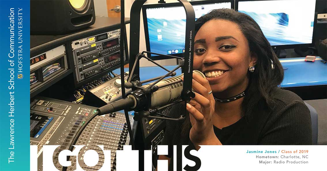 Jasmine Jones / Class of 2019 Hometown: Charlotte, NC; Major: Radio Production - I Got This; The Lawrence Herbert School of Communication; Hofstra University