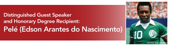 Distinguished Guest Speakerand Honorary Degree Recipient:Edson Arantes do Nascimento (Pelé)