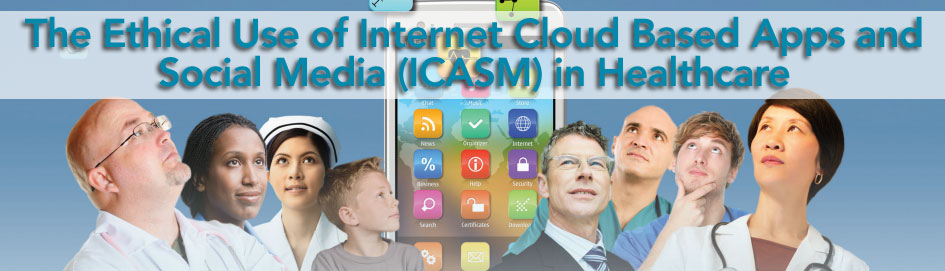 The Ethical Use of Internet Cloud Based Apps and Social Media (ICASM) in Health Care