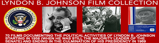 Lyndon B. Johnson Film Collection.  70 films documenting the political activities of Lyndon B Johnson starting in 1958 (when he was still the Majority Leader of the Senate) and ending in the culmination of his Presidency in 1969.