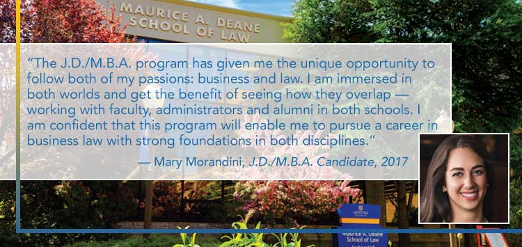 The J.D./M.B.A. program has given me the unique opportunity to follow both of my passions: business and law. I am immersed in both worlds and get the benefit of seeing how they overlap — working with faculty, administrators and alumni in both schools. I am confident that this program will enable me to pursue a career in business law with strong foundations in both disciplines. - Mary Morandini, J.D./M.B.A. Candidate, 2017