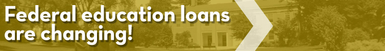 FEDERAL EDUCATION LOANS ARE CHANGING!
