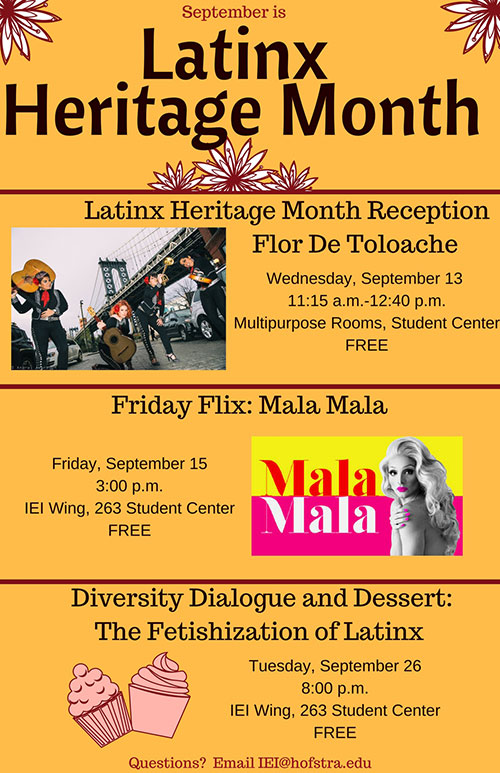 "Latinx Heritage Month 2017 September 13, 2017 Latinx Heritage Month Reception: Flor De Toloache 11:15 am – 12:30 pm. Mack Student Center, Multipurpose Rooms.   Featuring the all women, feminist and Grammy Nominated Mariachi Band, Flor De Toloache, join Intercultural Engagement & Inclusion as we listen to the music and wisdom of this fabulous cultural phenomenon on campus. Performances by Flor De Toloache, facilitated dialogue and open question and answer session will make up the program. Come celebrate Latinx Heritage Month and learn about this NYC based group doing important work around the topics of race, ethnicity and gender. Open to the community. Free Lunch Provided. Questions? Please email iei@hofstra.edu   September 15, 2017 Latinx Heritage Month Friday Flix: Mala Mala 3:00 pm – 5:00 pm. Mack Student Center, Room 263 (IEI Wing)   Friday Flix is a film series dedicated to exploring topics pertaining to a specific heritage. In September we celebrate Latinx Heritage and perspectives within that cultural sphere. This year we will be showing the film ""Mala Mala"" highlighting the Drag and Trans communities of Puerto Rico. Join us for the film, and a discussion afterwards. All are welcome. Free to attend, refreshments provided. Questions? Please email iei@hofstra.edu   September 26, 2017 Latinx Heritage Month Diversity, Dialogue and Dessert: The Fetishization of Latinx 8:00 pm – 10:00 pm, Mack Student Center, Room 263 (IEI Wing)   IEI's Diversity, Dialogue and Dessert (DDD) Series is a time to explore more in depth a topic or perspective of a specific cultural identity group. in September, we will be co-sponsoring with the QTPOC Coalition and HOLA to explore the sexualization and fetishization of Latinx folks. Free to attend, refreshments provided. Questions? Please email iei@hofstra.edu"