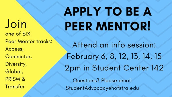 Join one of Six Peer Mentor tracks: Access, Commuter, Diversity, Global, PRISM & Transfer - Apply to be a Peer Mentor! Attend an info session: February 6, 8, 12, 13, 14, 15 - 2 pm iun Student Center 142 - Questions? Please email studentadvocacy@hofstra.edu