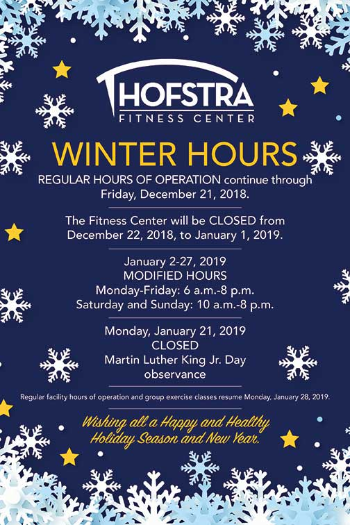 Hofstra Fitness Center | WINTER HOURS | REGULAR HOURS OF OPERATION continue through: Friday, December 21, 2018. | The Fitness Center will be CLOSED from December 22, 2018, to January 1, 2019. | January 2-27, 2019 | MODIFIED HOURS | Monday-Friday: 6 a.m.-8 p.m. | Saturday and Sunday: 10 a.m.-8 p.m. | Monday, January 21, 2019: CLOSED | Martin Luther King Jr. Day: Observance | Regular facility hours of operation and group exercise classes resume Monday, January 28, 2019. | Wishing all a Happy and Healthy Holiday Season and New Year.
