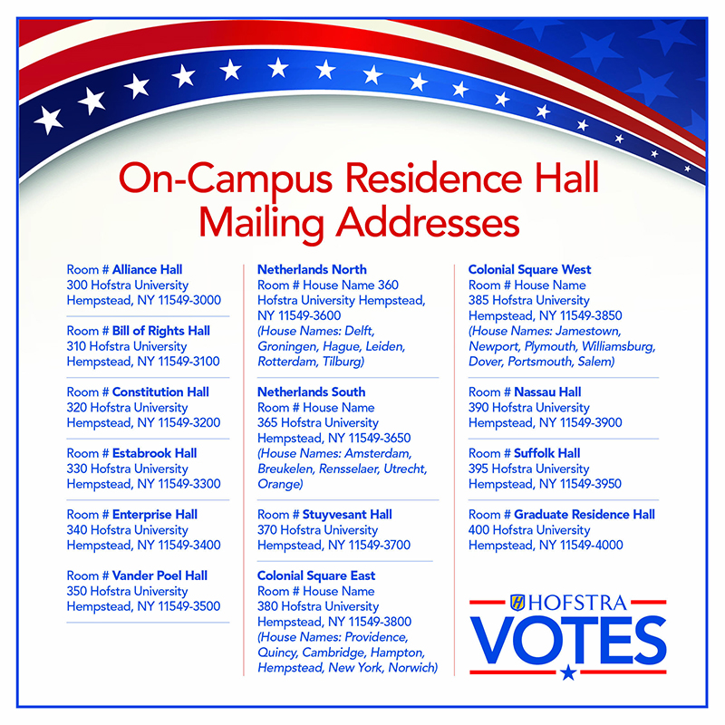 On-Campus Residence Hall Mailing Addresses - Room # Alliance Hall 300 Hofstra University  Hempstead, NY 11549-3000  - Room # Bill of Rights  310 Hofstra University  Hempstead, NY 11549-3100 -  Room # Constitution Hall  320 Hofstra University  Hempstead, NY 11549-3200 -  Room # Estabrook Hall  330 Hofstra University  Hempstead, NY 11549-3300 -   Room # Enterprise Hall  340 Hofstra University  Hempstead, NY 11549-3400  - Room # Vander Poel Hall  350 Hofstra University  Hempstead, NY 11549-3500 -  Netherlands North  Room # House Name  360 Hofstra University  Hempstead, NY 11549-3600  (House Names: Delft, Groningen, Hague, Leiden, Rotterdam, Tilburg)  - Netherlands South  Room # House Name  365 Hofstra University  Hempstead, NY 11549-3650  (House Names: Amsterdam, Breukelen, Rensselaer, Utrecht, Orange)  -  Room # Stuyvesant Hall  370 Hofstra University  Hempstead, NY 11549-3700  - Colonial Square East  Room # House Name  380 Hofstra University  Hempstead, NY 11549-3800  (House Names: Providence, Quincy, Cambridge, Hampton, Hempstead, New York, Norwich) - Colonial Square West  Room # House Name  385 Hofstra University  Hempstead, NY 11549-3850  (House Names: Jamestown, Newport, Plymouth, Williamsburg, Dover, Portsmouth, Salem)  - Room # Nassau Hall  390 Hofstra University  Hempstead, NY 11549-3900  -  Room # Suffolk Hall  395 Hofstra University  Hempstead, NY 11549-3950  -  Room #, Graduate Residence Hall.  400 Hofstra University, Hempstead, NY 11549-4000