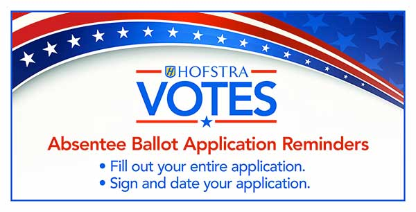 Hofstra Votes Absentee Ballot Application Reminders: Fill out your entire application and sign and date your application.