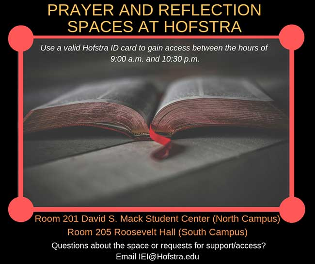 Prayer and reflection spaces for currently enrolled Hofstra students are located in Room 201 of the David S. Mack Student Center (north campus) and Room 205 of Roosevelt Hall (south campus). These spaces are meant to provide a quiet space for students to use as needed between the hours of 9:00 a.m. and 10:30 p.m. The room requires a valid Hofstra ID card to gain access. If you have any questions about the space, or requests for support/access please reach out IEI[at]Hofstra.edu.